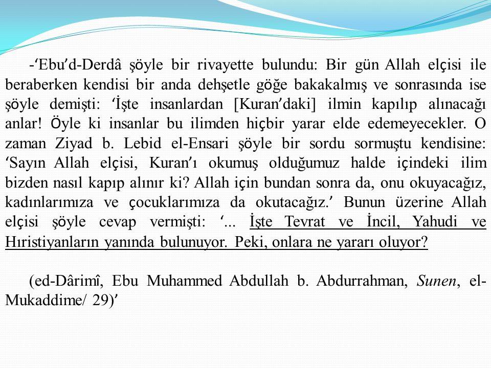 -'Ebu'd-Derdâ şöyle bir rivayette bulundu: Bir gün Allah elçisi ile beraberken kendisi bir anda dehşetle göğe bakakalmış ve sonrasında ise şöyle demişti: 'İşte insanlardan [Kuran'daki] ilmin kapılıp alınacağı anlar! Öyle ki insanlar bu ilimden hiçbir yarar elde edemeyecekler. O zaman Ziyad b. Lebid el-Ensari şöyle bir sordu sormuştu kendisine: 'Sayın Allah elçisi, Kuran'ı okumuş olduğumuz halde içindeki ilim bizden nasıl kapıp alınır ki Allah için bundan sonra da, onu okuyacağız, kadınlarımıza ve çocuklarımıza da okutacağız.' Bunun üzerine Allah elçisi şöyle cevap vermişti: '... İşte Tevrat ve İncil, Yahudi ve Hıristiyanların yanında bulunuyor. Peki, onlara ne yararı oluyor